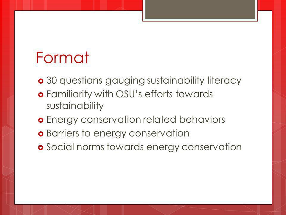 Format  30 questions gauging sustainability literacy  Familiarity with OSU's efforts towards sustainability  Energy conservation related behaviors  Barriers to energy conservation  Social norms towards energy conservation