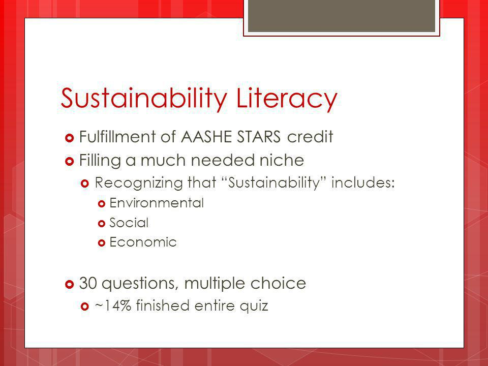 Sustainability Literacy  Fulfillment of AASHE STARS credit  Filling a much needed niche  Recognizing that Sustainability includes:  Environmental  Social  Economic  30 questions, multiple choice  ~14% finished entire quiz