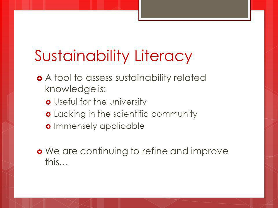 Sustainability Literacy  A tool to assess sustainability related knowledge is:  Useful for the university  Lacking in the scientific community  Immensely applicable  We are continuing to refine and improve this…