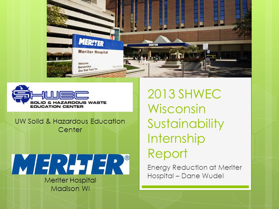 2013 SHWEC Wisconsin Sustainability Internship Report Energy Reduction at Meriter Hospital – Dane Wudel Meriter Hospital Madison WI UW Solid & Hazardous Education Center