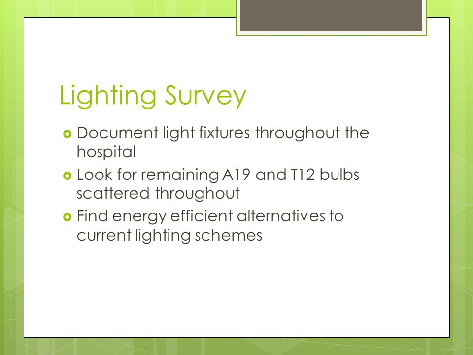 Lighting Survey  Document light fixtures throughout the hospital  Look for remaining A19 and T12 bulbs scattered throughout  Find energy efficient alternatives to current lighting schemes