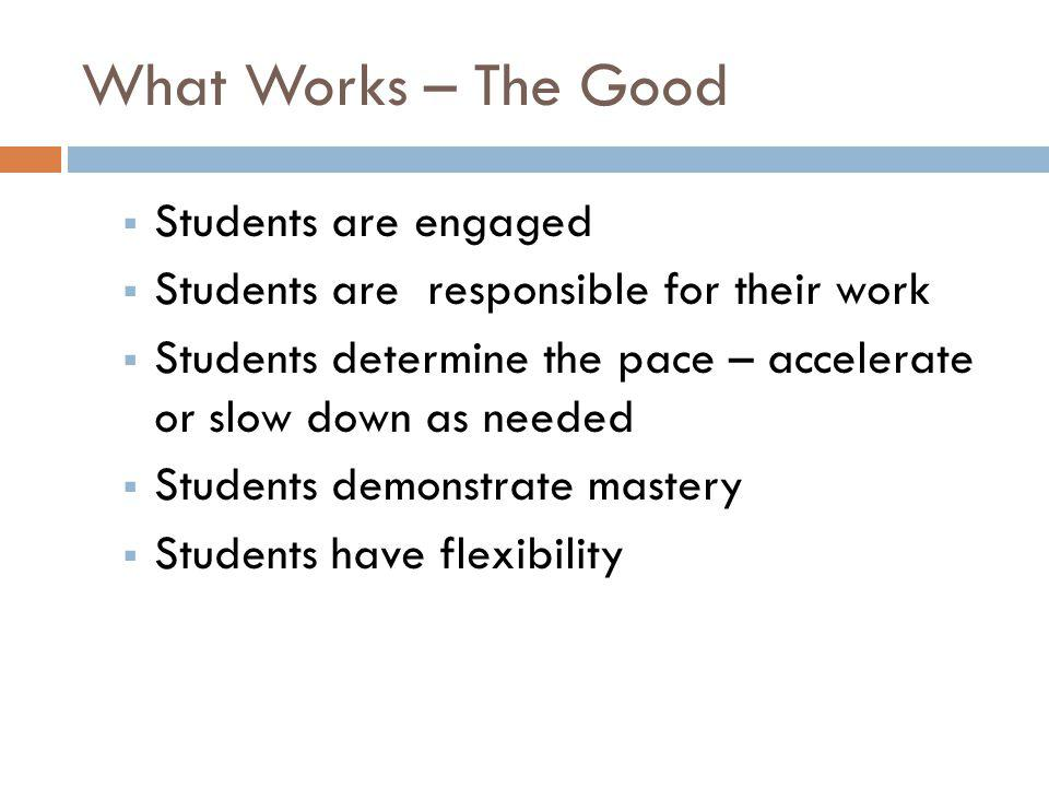 What Doesn't Work - The Bad  Students think they don't have to come to class  Students don't do homework  Students underestimate time needed to complete an objective  Students don't read and follow instructions  Other classes take priority