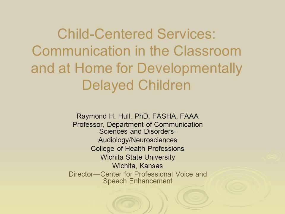 Child-Centered Services: Communication in the Classroom and at Home for Developmentally Delayed Children Raymond H. Hull, PhD, FASHA, FAAA Professor,