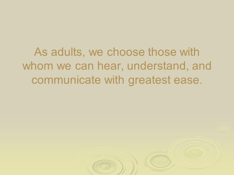 As adults, we choose those with whom we can hear, understand, and communicate with greatest ease.