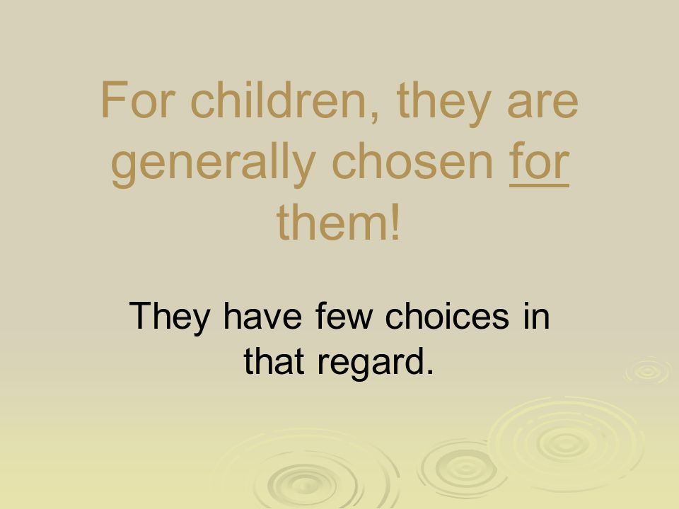 For children, they are generally chosen for them! They have few choices in that regard.