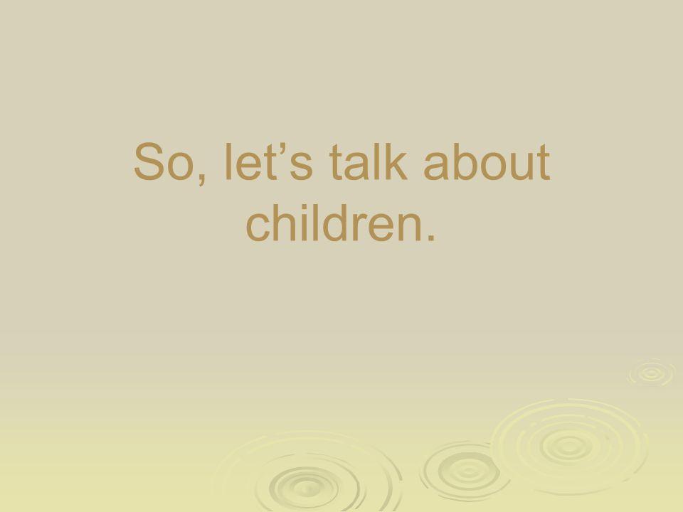 So, let's talk about children.