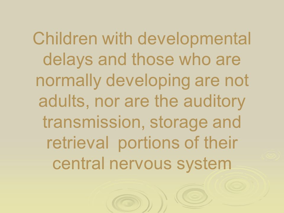 Children with developmental delays and those who are normally developing are not adults, nor are the auditory transmission, storage and retrieval port