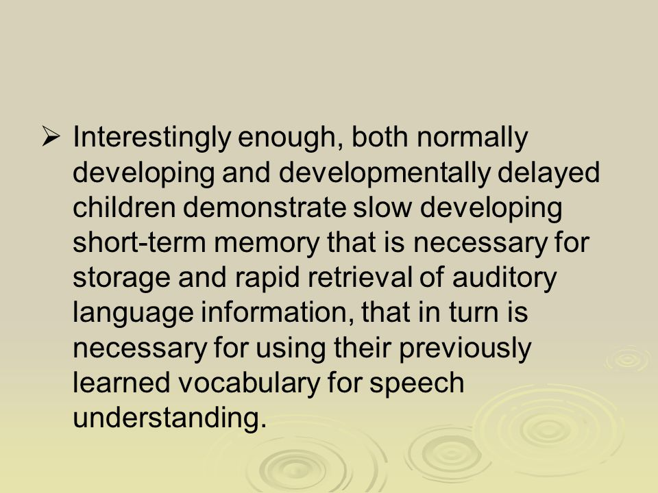  Interestingly enough, both normally developing and developmentally delayed children demonstrate slow developing short-term memory that is necessary