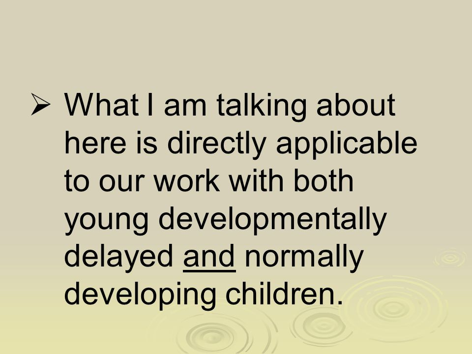 What I am talking about here is directly applicable to our work with both young developmentally delayed and normally developing children.