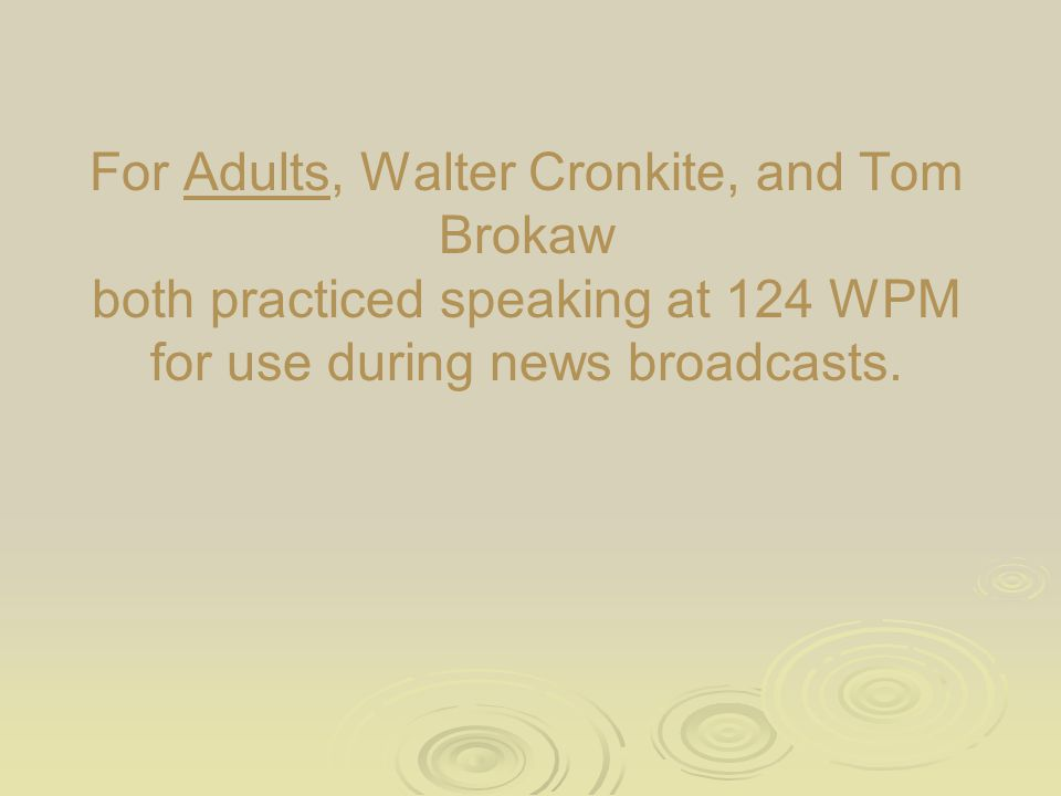 For Adults, Walter Cronkite, and Tom Brokaw both practiced speaking at 124 WPM for use during news broadcasts.