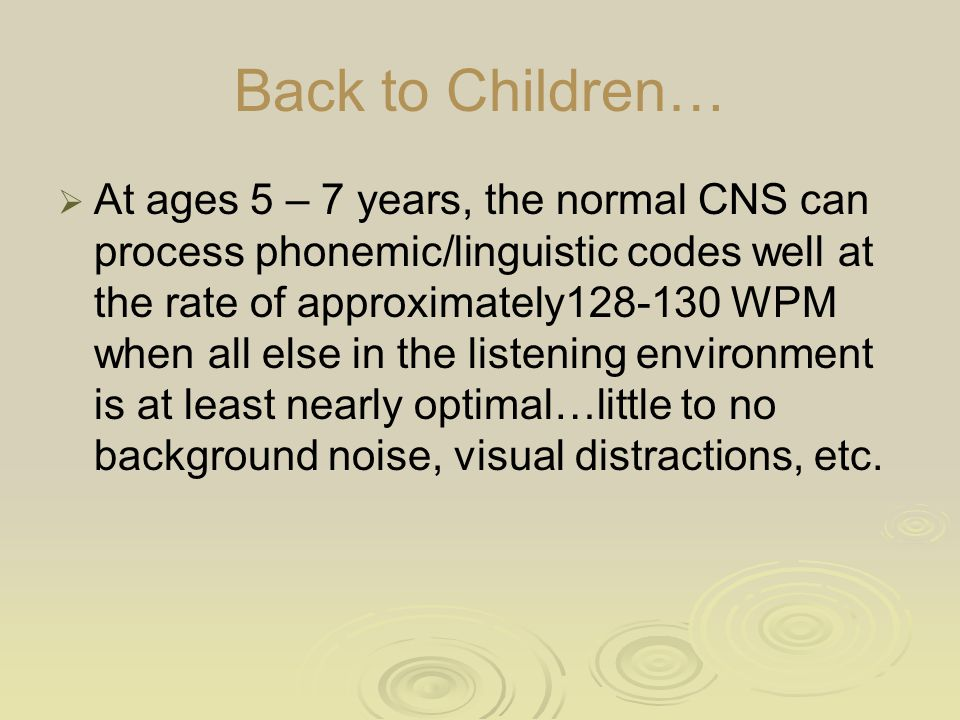 Back to Children…  At ages 5 – 7 years, the normal CNS can process phonemic/linguistic codes well at the rate of approximately128-130 WPM when all el