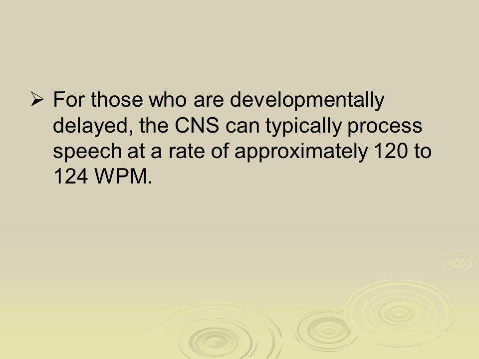  For those who are developmentally delayed, the CNS can typically process speech at a rate of approximately 120 to 124 WPM.