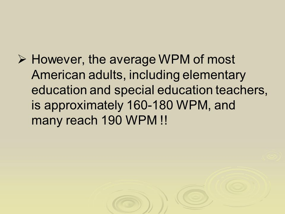  However, the average WPM of most American adults, including elementary education and special education teachers, is approximately 160-180 WPM, and many reach 190 WPM !!