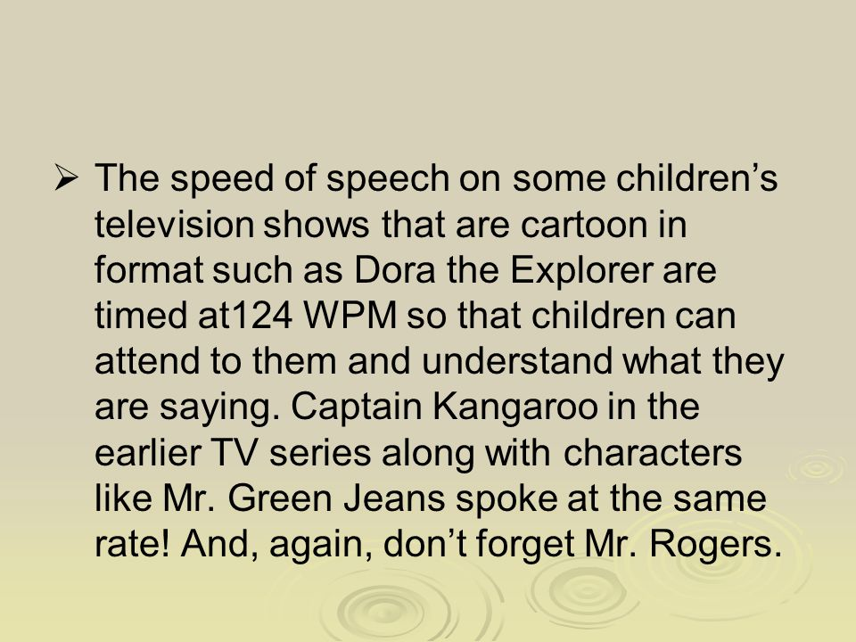 The speed of speech on some children's television shows that are cartoon in format such as Dora the Explorer are timed at124 WPM so that children ca