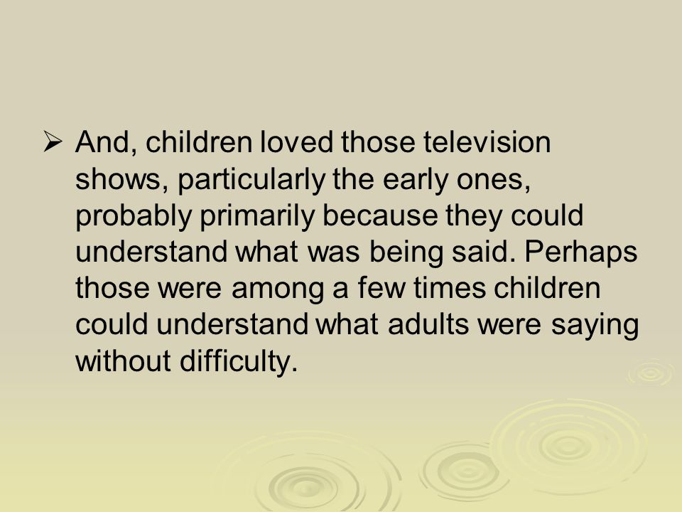  And, children loved those television shows, particularly the early ones, probably primarily because they could understand what was being said. Perha