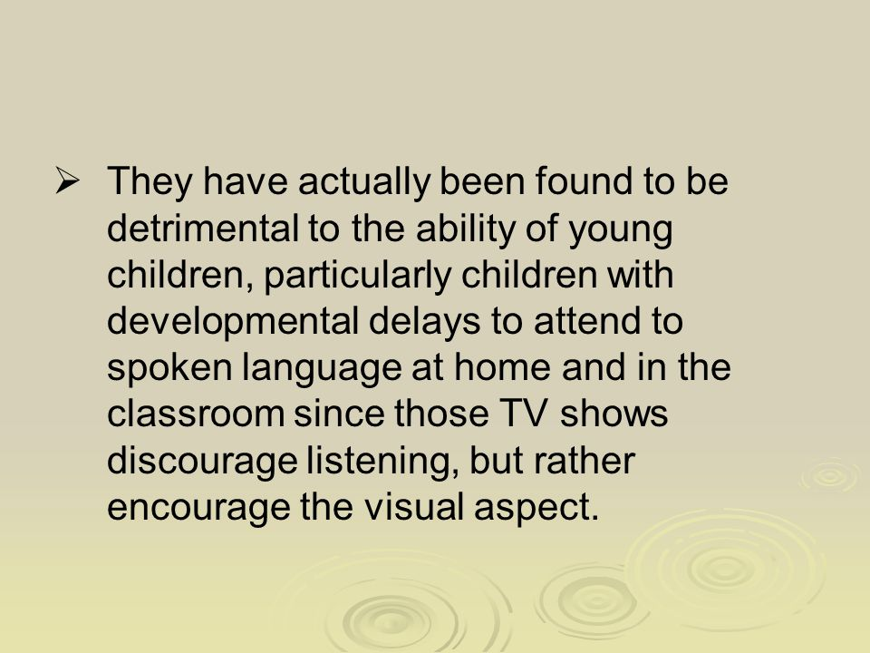  They have actually been found to be detrimental to the ability of young children, particularly children with developmental delays to attend to spoken language at home and in the classroom since those TV shows discourage listening, but rather encourage the visual aspect.