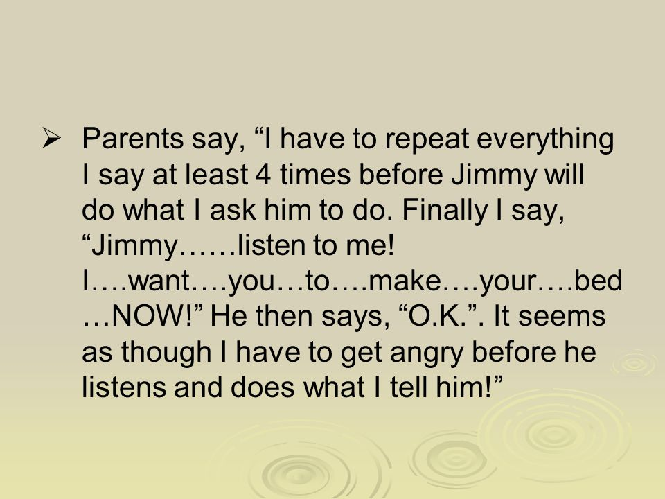  Parents say, I have to repeat everything I say at least 4 times before Jimmy will do what I ask him to do.