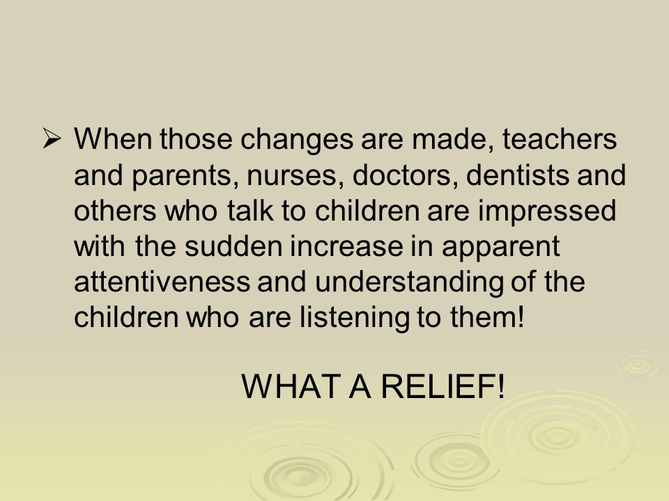  When those changes are made, teachers and parents, nurses, doctors, dentists and others who talk to children are impressed with the sudden increase