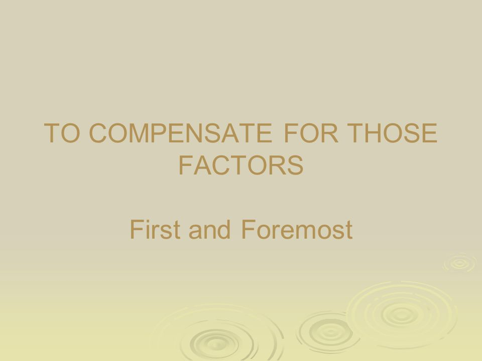 TO COMPENSATE FOR THOSE FACTORS First and Foremost