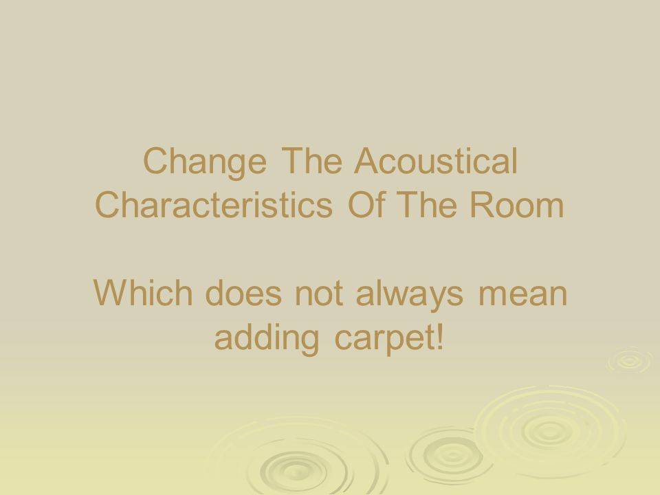 Change The Acoustical Characteristics Of The Room Which does not always mean adding carpet!