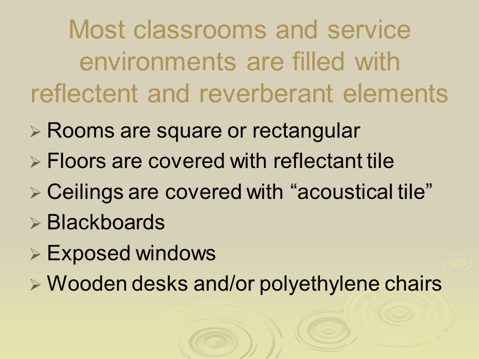 Most classrooms and service environments are filled with reflectent and reverberant elements  Rooms are square or rectangular  Floors are covered with reflectant tile  Ceilings are covered with acoustical tile  Blackboards  Exposed windows  Wooden desks and/or polyethylene chairs