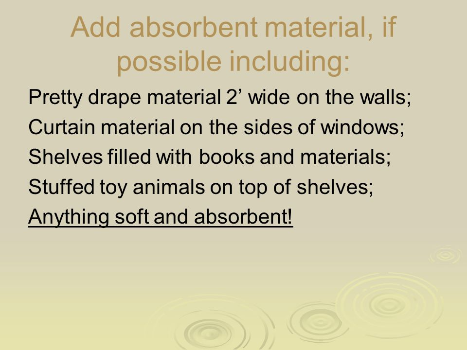 Add absorbent material, if possible including: Pretty drape material 2' wide on the walls; Curtain material on the sides of windows; Shelves filled with books and materials; Stuffed toy animals on top of shelves; Anything soft and absorbent!