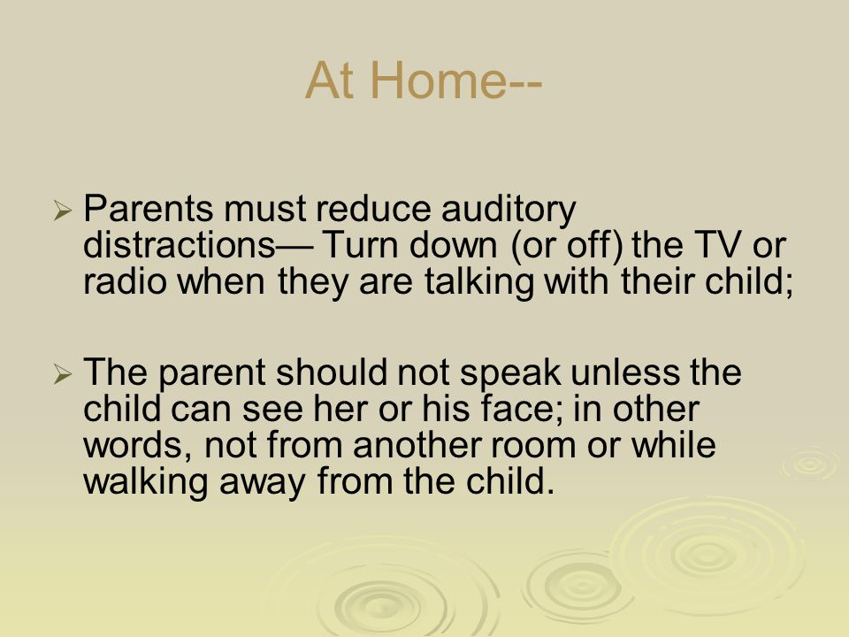 At Home--  Parents must reduce auditory distractions— Turn down (or off) the TV or radio when they are talking with their child;  The parent should