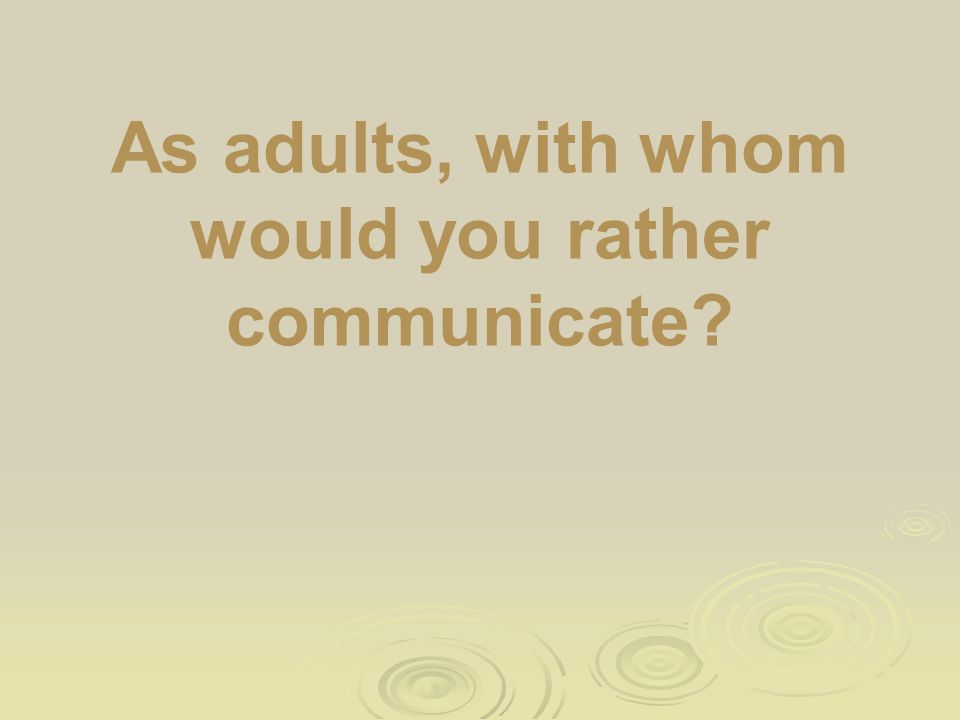 As adults, with whom would you rather communicate?