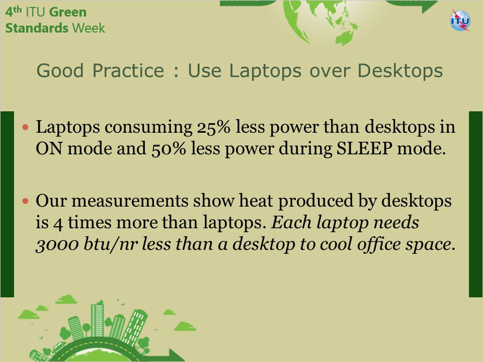 Good Practice : Use Laptops over Desktops Laptops consuming 25% less power than desktops in ON mode and 50% less power during SLEEP mode.