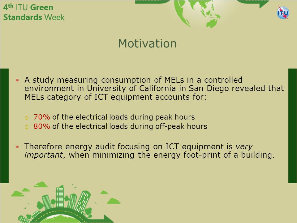 Motivation A study measuring consumption of MELs in a controlled environment in University of California in San Diego revealed that MELs category of ICT equipment accounts for:  70% of the electrical loads during peak hours  80% of the electrical loads during off-peak hours Therefore energy audit focusing on ICT equipment is very important, when minimizing the energy foot-print of a building.