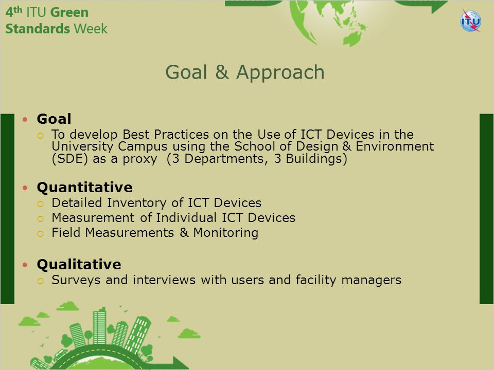 Goal & Approach Goal  To develop Best Practices on the Use of ICT Devices in the University Campus using the School of Design & Environment (SDE) as a proxy (3 Departments, 3 Buildings) Quantitative  Detailed Inventory of ICT Devices  Measurement of Individual ICT Devices  Field Measurements & Monitoring Qualitative  Surveys and interviews with users and facility managers