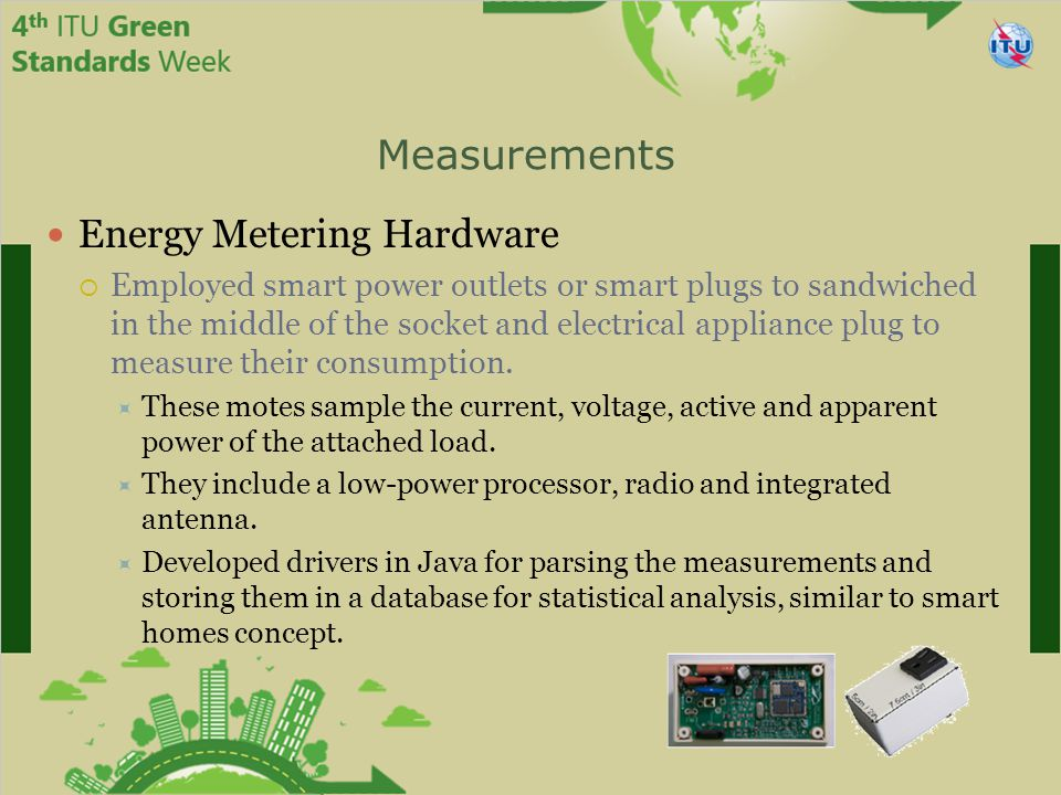 Measurements Energy Metering Hardware  Employed smart power outlets or smart plugs to sandwiched in the middle of the socket and electrical appliance plug to measure their consumption.