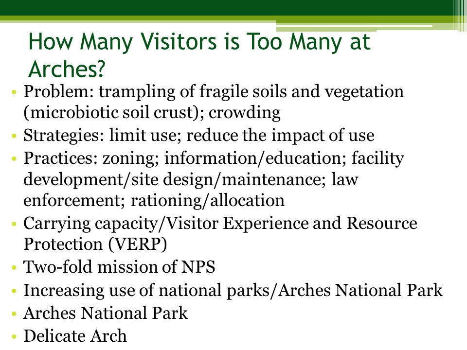 Problem: trampling of fragile soils and vegetation (microbiotic soil crust); crowding Strategies: limit use; reduce the impact of use Practices: zoning; information/education; facility development/site design/maintenance; law enforcement; rationing/allocation Carrying capacity/Visitor Experience and Resource Protection (VERP) Two-fold mission of NPS Increasing use of national parks/Arches National Park Arches National Park Delicate Arch