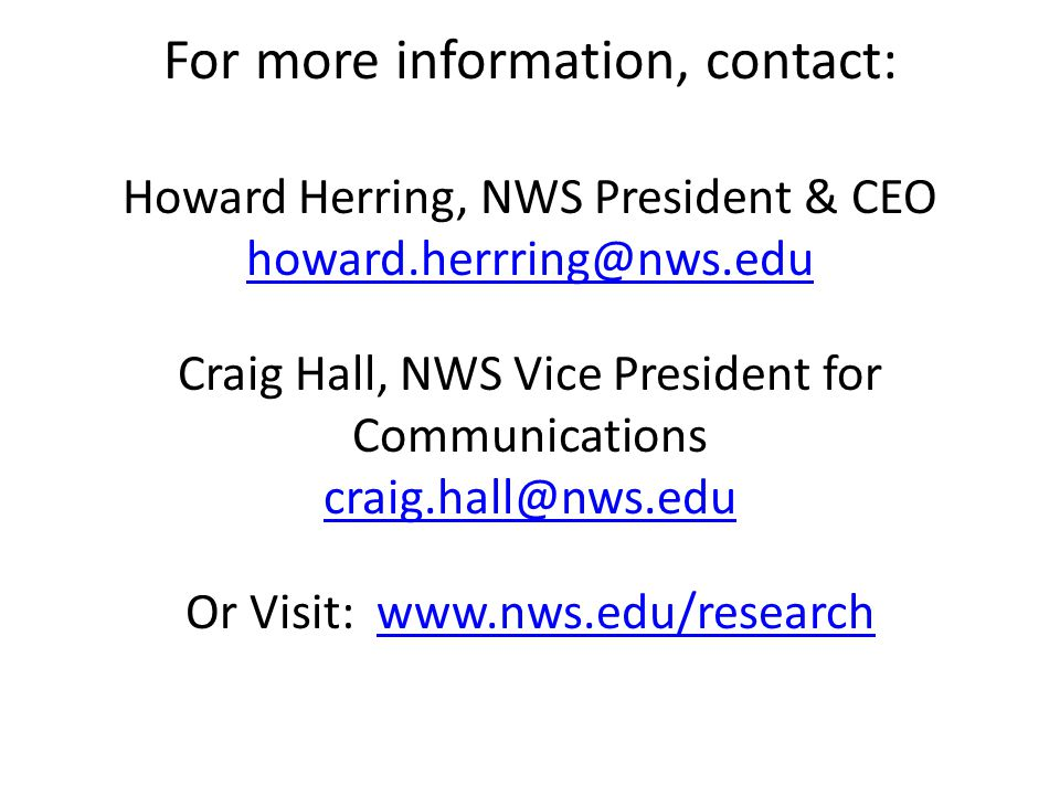For more information, contact: Howard Herring, NWS President & CEO howard.herrring@nws.edu Craig Hall, NWS Vice President for Communications craig.hall@nws.edu Or Visit: www.nws.edu/research howard.herrring@nws.edu craig.hall@nws.eduwww.nws.edu/research