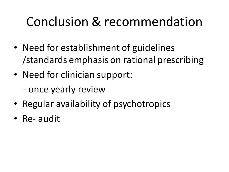 Conclusion & recommendation Need for establishment of guidelines /standards emphasis on rational prescribing Need for clinician support: - once yearly review Regular availability of psychotropics Re- audit