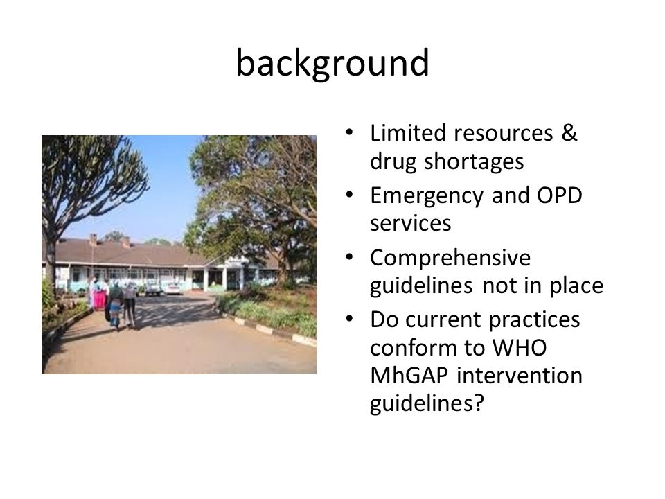 background Limited resources & drug shortages Emergency and OPD services Comprehensive guidelines not in place Do current practices conform to WHO MhGAP intervention guidelines?
