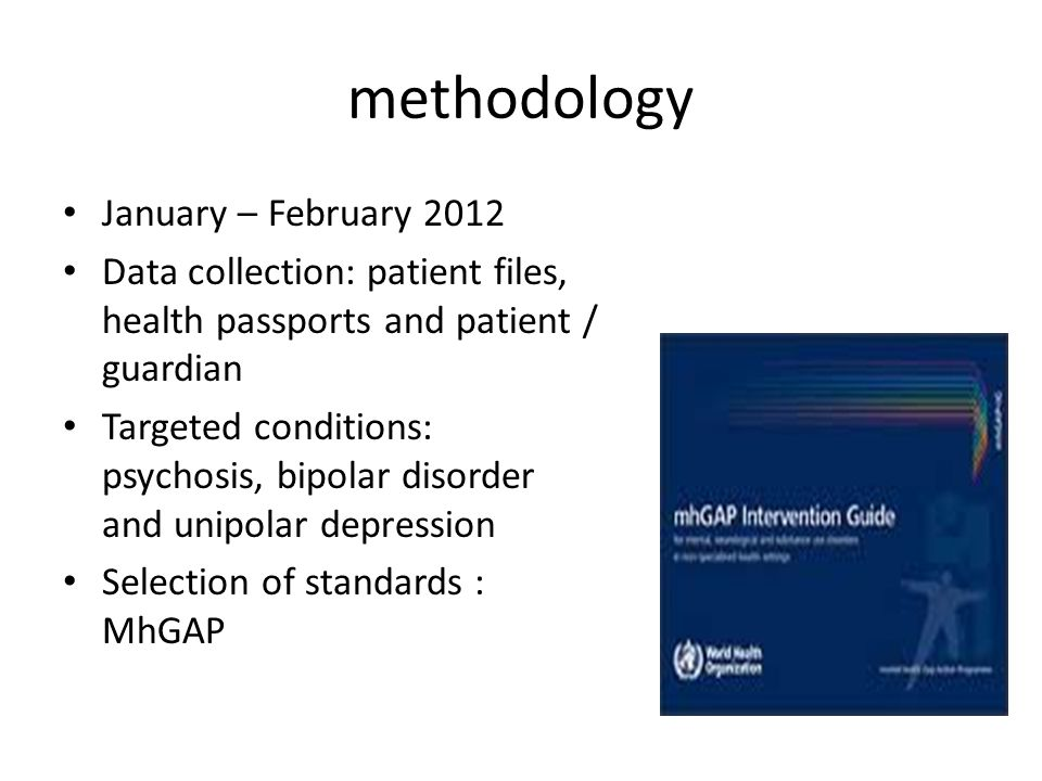 methodology January – February 2012 Data collection: patient files, health passports and patient / guardian Targeted conditions: psychosis, bipolar disorder and unipolar depression Selection of standards : MhGAP