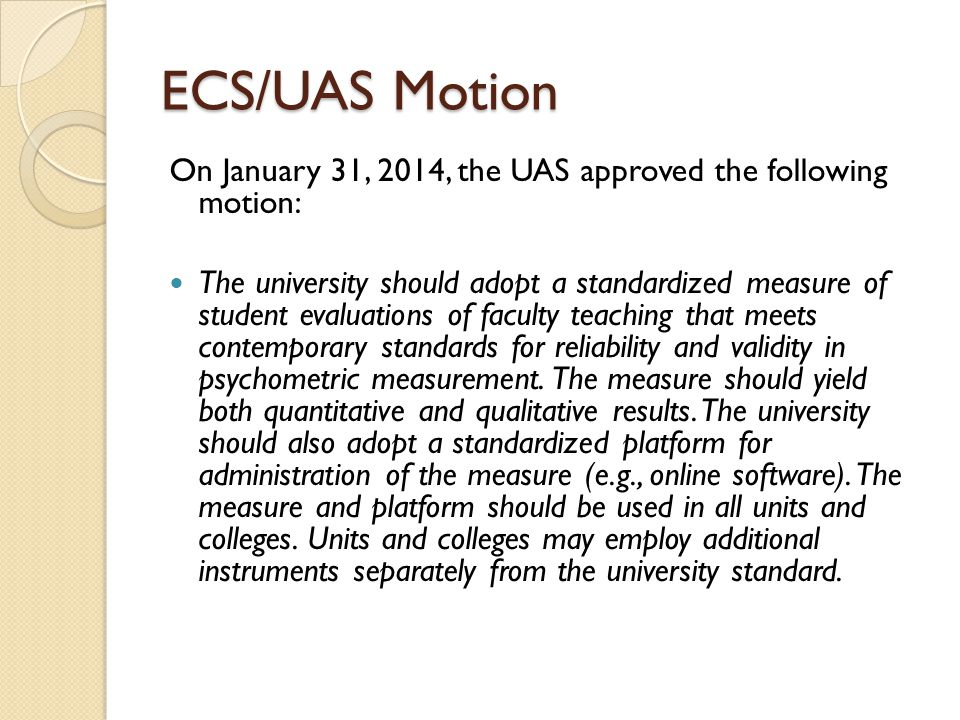 ECS/UAS Motion On January 31, 2014, the UAS approved the following motion: The university should adopt a standardized measure of student evaluations of faculty teaching that meets contemporary standards for reliability and validity in psychometric measurement.