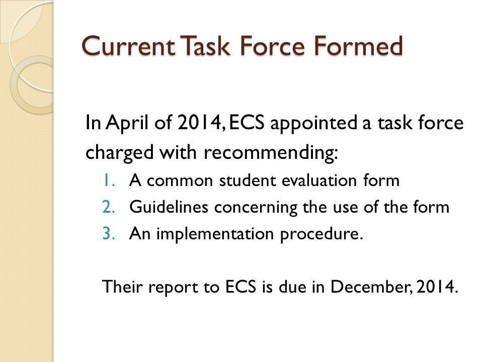 Current Task Force Formed In April of 2014, ECS appointed a task force charged with recommending: 1.A common student evaluation form 2.Guidelines concerning the use of the form 3.An implementation procedure.