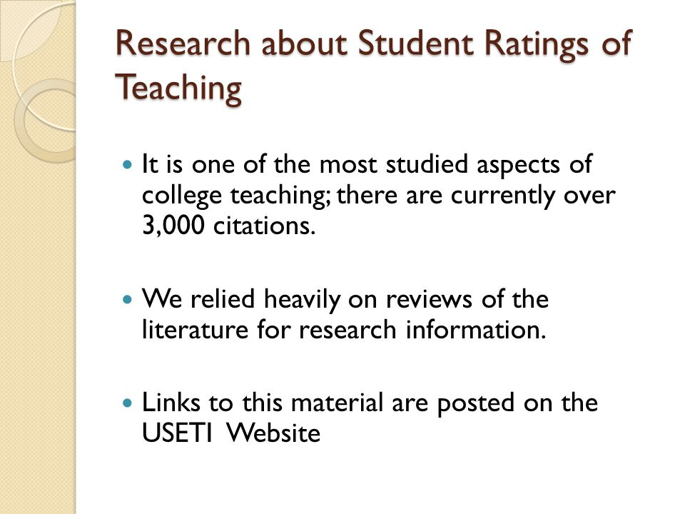 Research about Student Ratings of Teaching It is one of the most studied aspects of college teaching; there are currently over 3,000 citations.