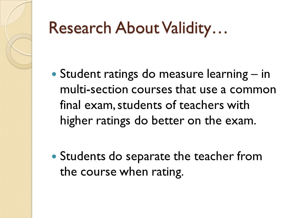 Research About Validity… Student ratings do measure learning – in multi-section courses that use a common final exam, students of teachers with higher ratings do better on the exam.