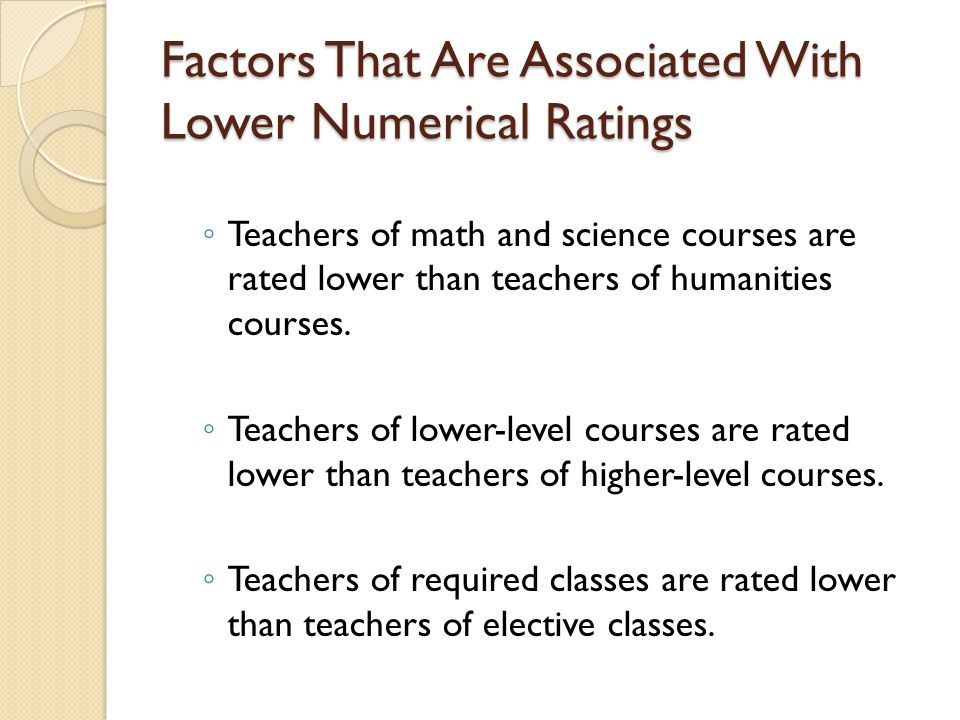 Factors That Are Associated With Lower Numerical Ratings ◦ Teachers of math and science courses are rated lower than teachers of humanities courses.