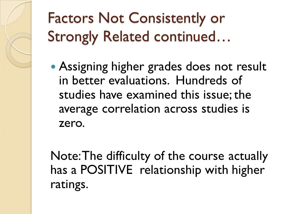 Factors Not Consistently or Strongly Related continued… Assigning higher grades does not result in better evaluations.