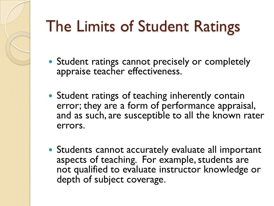 The Limits of Student Ratings Student ratings cannot precisely or completely appraise teacher effectiveness.