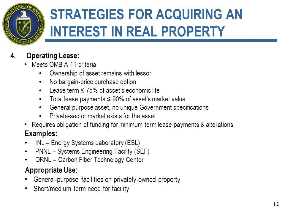 STRATEGIES FOR ACQUIRING AN INTEREST IN REAL PROPERTY 4.Operating Lease: Meets OMB A-11 criteria Ownership of asset remains with lessor No bargain-price purchase option Lease term ≤ 75% of asset's economic life Total lease payments ≤ 90% of asset's market value General purpose asset, no unique Government specifications Private-sector market exists for the asset Requires obligation of funding for minimum term lease payments & alterations Examples: INL – Energy Systems Laboratory (ESL) PNNL – Systems Engineering Facility (SEF) ORNL – Carbon Fiber Technology Center Appropriate Use: General-purpose facilities on privately-owned property Short/medium term need for facility 12