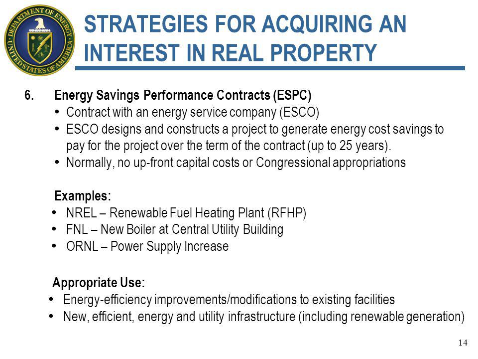 STRATEGIES FOR ACQUIRING AN INTEREST IN REAL PROPERTY 6.Energy Savings Performance Contracts (ESPC) Contract with an energy service company (ESCO) ESCO designs and constructs a project to generate energy cost savings to pay for the project over the term of the contract (up to 25 years).