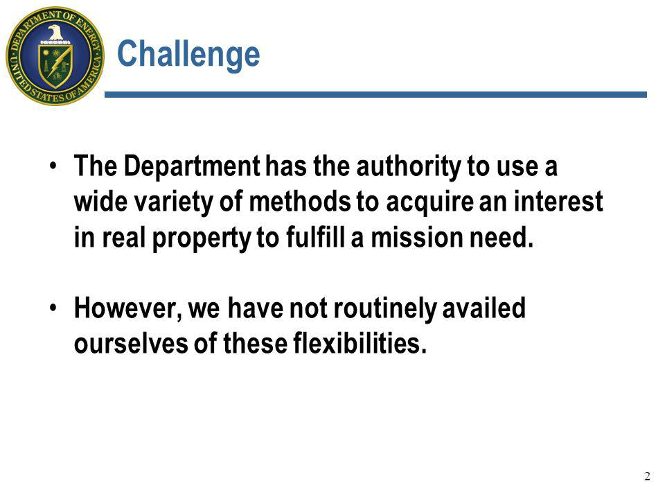 Challenge The Department has the authority to use a wide variety of methods to acquire an interest in real property to fulfill a mission need. However