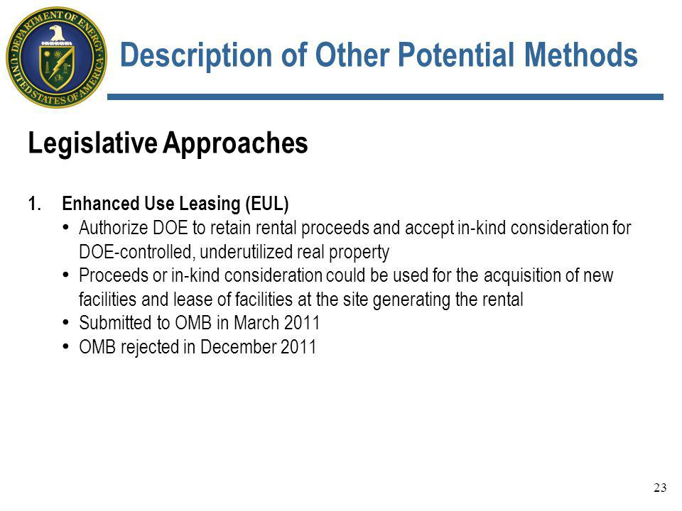 Description of Other Potential Methods Legislative Approaches 1.Enhanced Use Leasing (EUL) Authorize DOE to retain rental proceeds and accept in-kind consideration for DOE-controlled, underutilized real property Proceeds or in-kind consideration could be used for the acquisition of new facilities and lease of facilities at the site generating the rental Submitted to OMB in March 2011 OMB rejected in December 2011 23