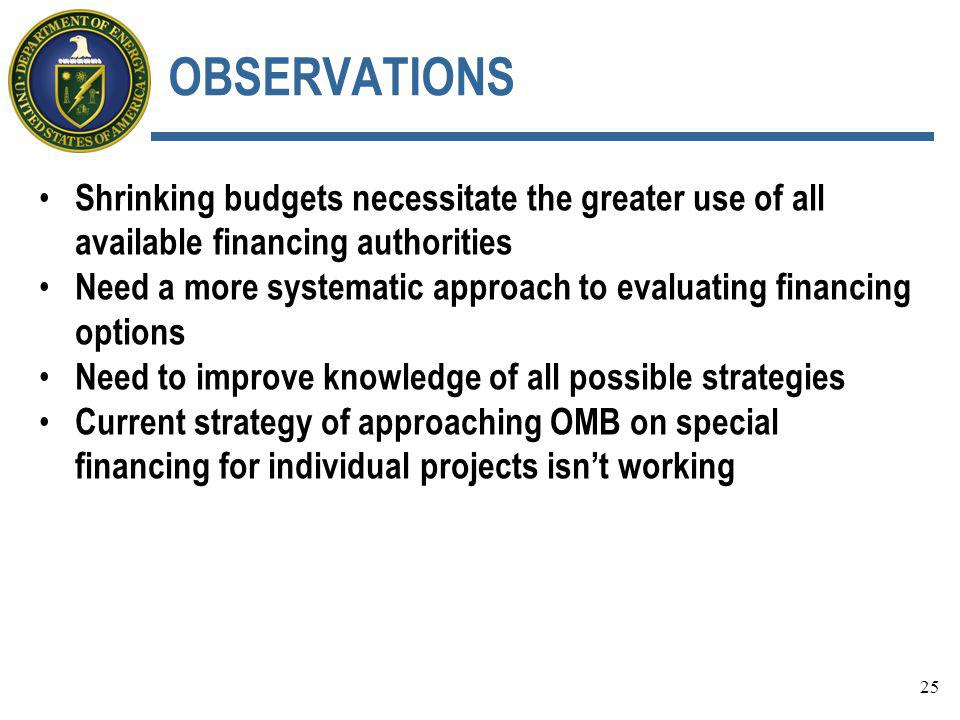OBSERVATIONS Shrinking budgets necessitate the greater use of all available financing authorities Need a more systematic approach to evaluating financing options Need to improve knowledge of all possible strategies Current strategy of approaching OMB on special financing for individual projects isn't working 25