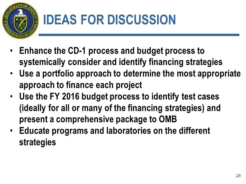 IDEAS FOR DISCUSSION Enhance the CD-1 process and budget process to systemically consider and identify financing strategies Use a portfolio approach to determine the most appropriate approach to finance each project Use the FY 2016 budget process to identify test cases (ideally for all or many of the financing strategies) and present a comprehensive package to OMB Educate programs and laboratories on the different strategies 26